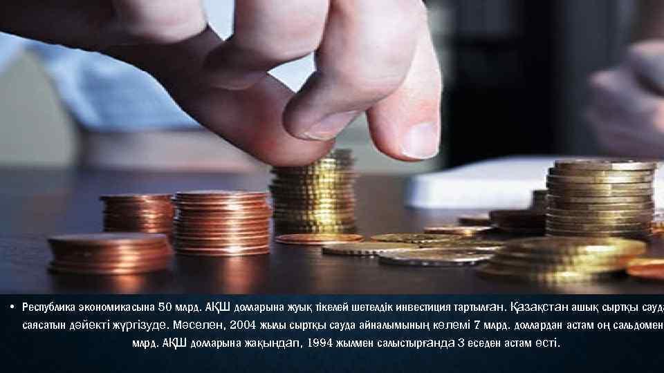 • Республика экономикасына 50 млрд. АҚШ долларына жуық тікелей шетелдік инвестиция тартылған. Қазақстан