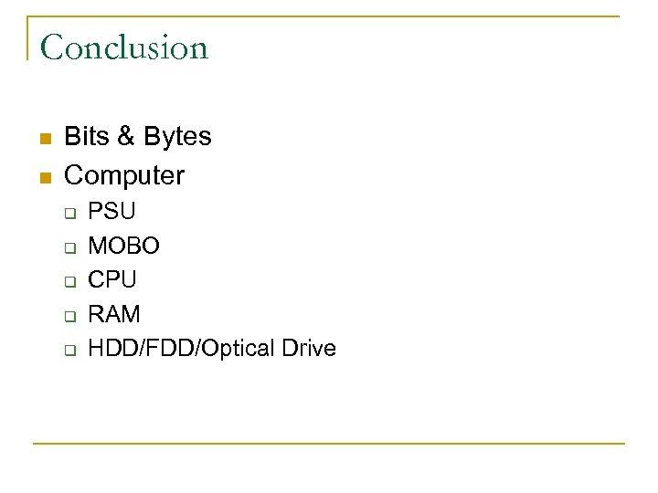Conclusion n n Bits & Bytes Computer q q q PSU MOBO CPU RAM