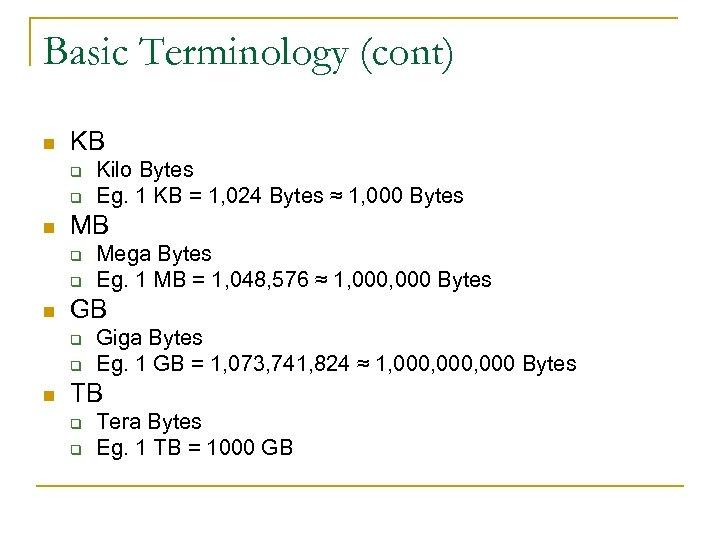 Basic Terminology (cont) n KB q q n Mega Bytes Eg. 1 MB =