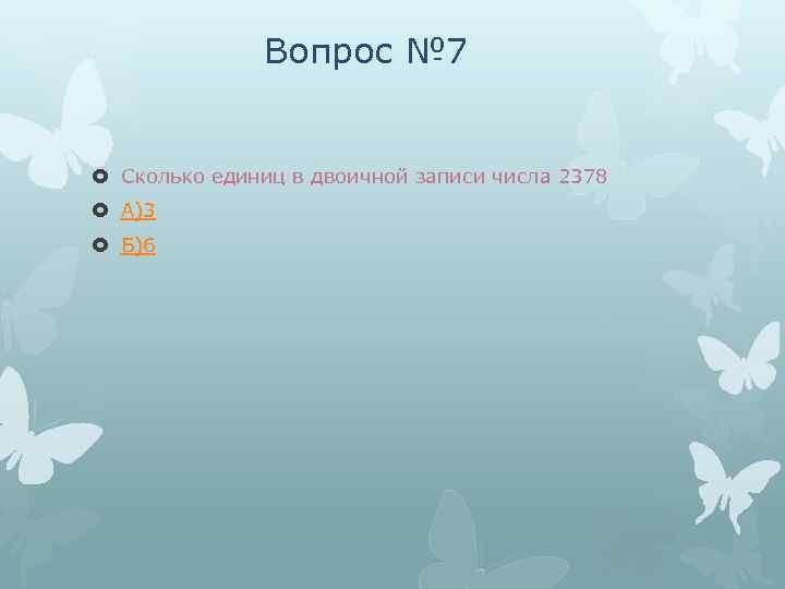 Вопрос № 7 Сколько единиц в двоичной записи числа 2378 А)3 Б)6