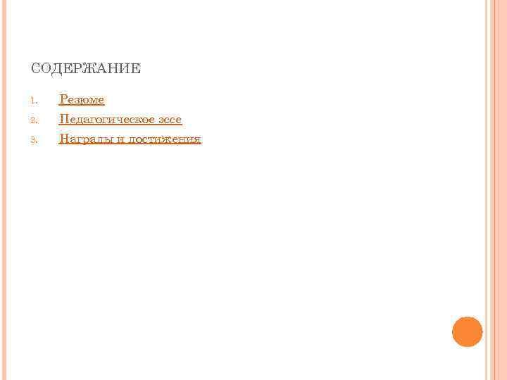 СОДЕРЖАНИЕ 1. Резюме 2. Педагогическое эссе 3. Награды и достижения