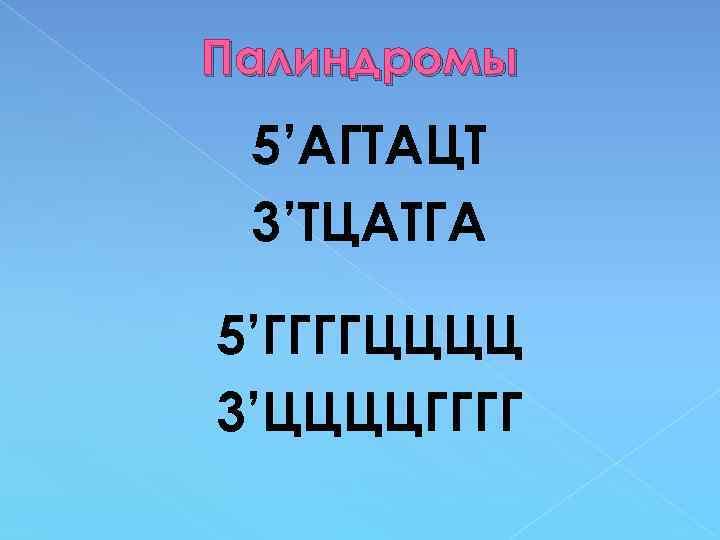 Палиндромы 5'АГТАЦТ 3'ТЦАТГА 5'ГГГГЦЦЦЦ 3'ЦЦЦЦГГГГ