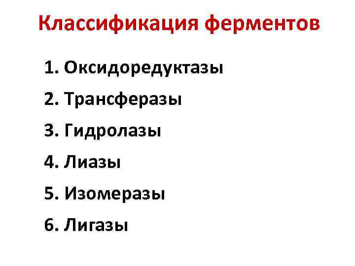 Классификация ферментов 1. Оксидоредуктазы 2. Трансферазы 3. Гидролазы 4. Лиазы 5. Изомеразы 6. Лигазы