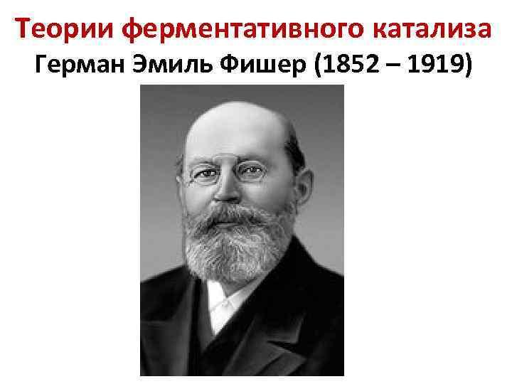 Теории ферментативного катализа Герман Эмиль Фишер (1852 – 1919)