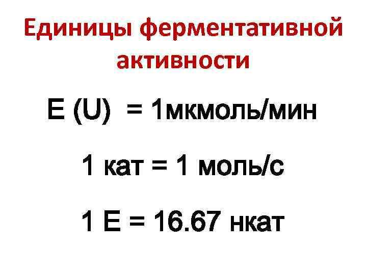 Единицы ферментативной активности Е (U) = 1 мкмоль/мин 1 кат = 1 моль/с 1