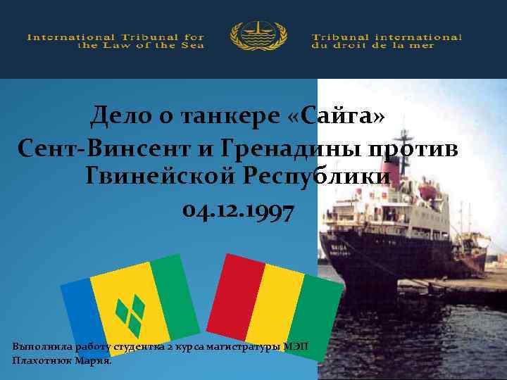 Дело о танкере «Сайга» Сент-Винсент и Гренадины против Гвинейской Республики 04. 12. 1997 Выполнила