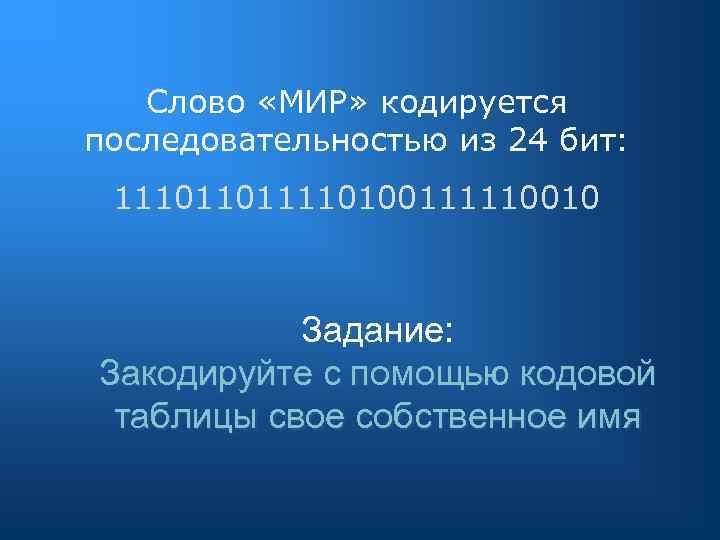 Слово «МИР» кодируется последовательностью из 24 бит: 111011011110100111110010 Задание: Закодируйте с помощью кодовой таблицы