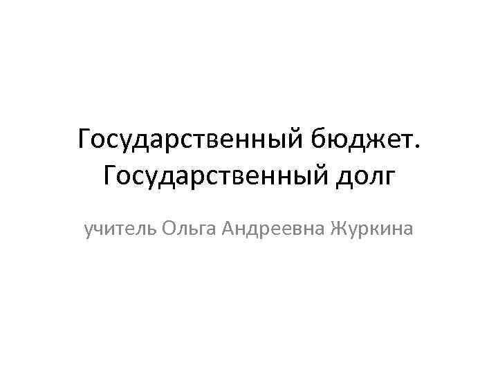 Государственный бюджет. Государственный долг учитель Ольга Андреевна Журкина