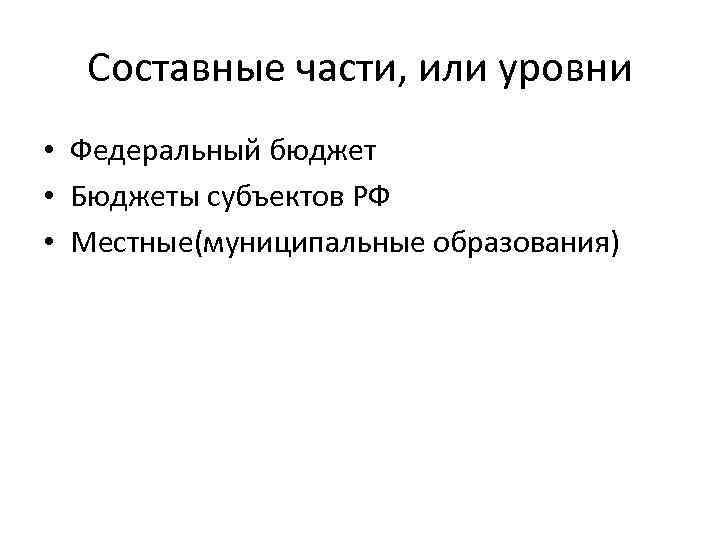Составные части, или уровни • Федеральный бюджет • Бюджеты субъектов РФ • Местные(муниципальные образования)