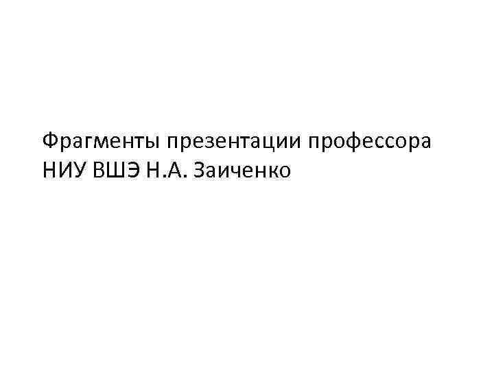 Фрагменты презентации профессора НИУ ВШЭ Н. А. Заиченко