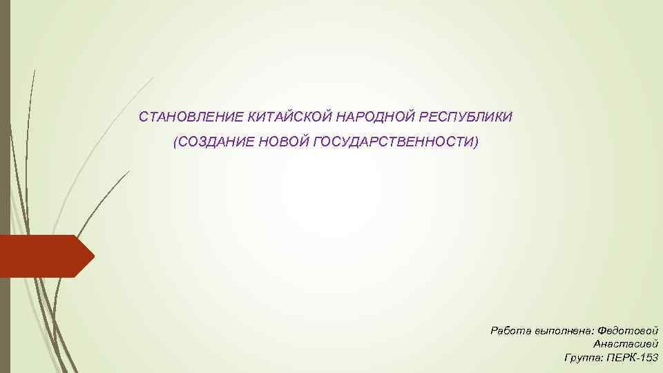 СТАНОВЛЕНИЕ КИТАЙСКОЙ НАРОДНОЙ РЕСПУБЛИКИ (СОЗДАНИЕ НОВОЙ ГОСУДАРСТВЕННОСТИ) Работа выполнена: Федотовой Анастасией Группа: ПЕРК-153