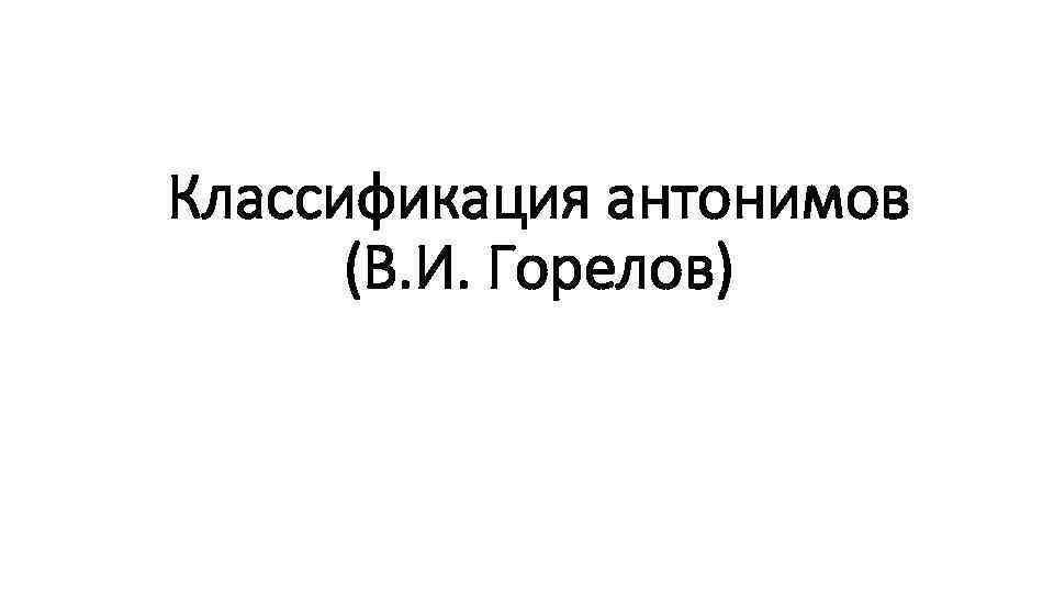 Классификация антонимов (В. И. Горелов)