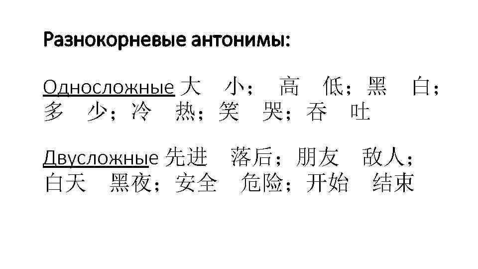 Разнокорневые антонимы: Односложные 大 小; 高 低;黑 多 少;冷 热;笑 哭;吞 吐 白; Двусложные