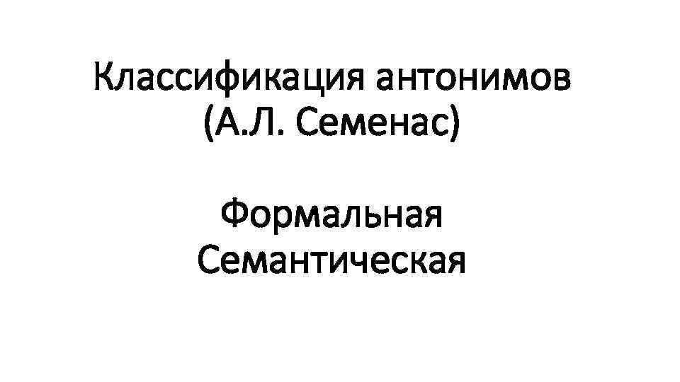 Классификация антонимов (А. Л. Семенас) Формальная Семантическая