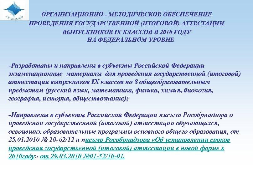 ОРГАНИЗАЦИОННО - МЕТОДИЧЕСКОЕ ОБЕСПЕЧЕНИЕ ПРОВЕДЕНИЯ ГОСУДАРСТВЕННОЙ (ИТОГОВОЙ) АТТЕСТАЦИИ ВЫПУСКНИКОВ IX КЛАССОВ В 2010 ГОДУ