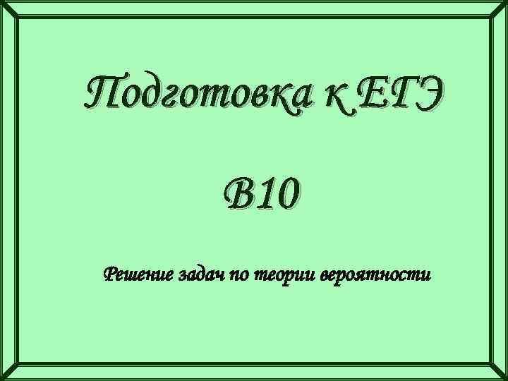 Подготовка к ЕГЭ В 10 Решение задач по теории вероятности