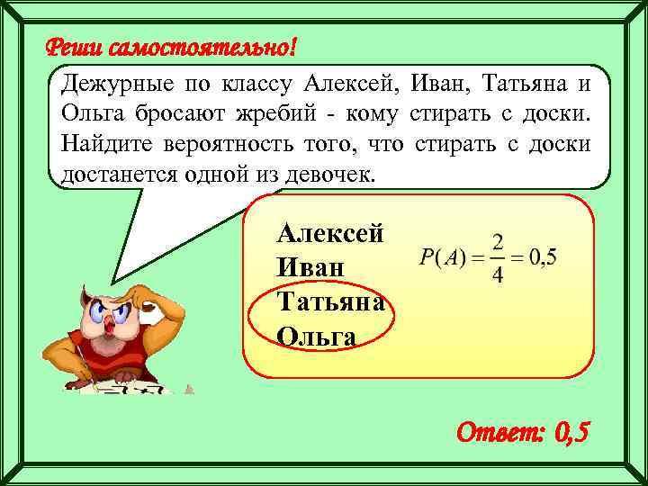 Реши самостоятельно! Дежурные по классу Алексей, Иван, Татьяна и Ольга бросают жребий - кому
