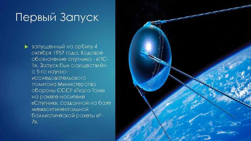 Первый Запуск запущенный на орбиту 4 октября 1957 года. Кодовое обозначение спутника - «ПС