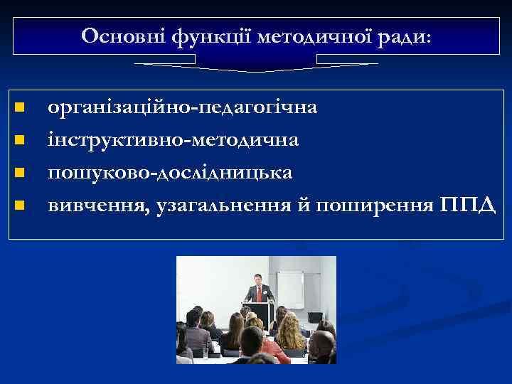 Основні функції методичної ради: n n організаційно-педагогічна інструктивно-методична пошуково-дослідницька вивчення, узагальнення й поширення ППД