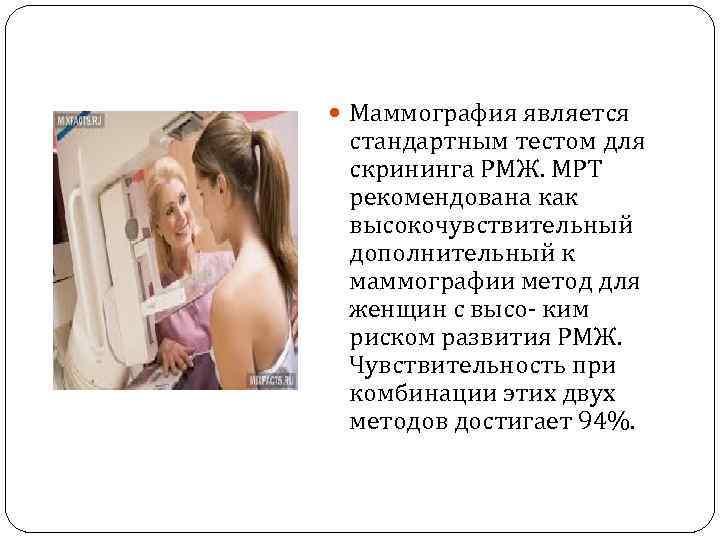 Маммография является стандартным тестом для скрининга РМЖ. МРТ рекомендована как высокочувствительный дополнительный к