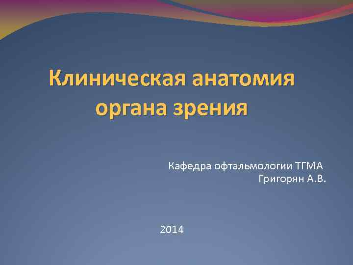 Клиническая анатомия органа зрения Кафедра офтальмологии ТГМА Григорян А. В. 2014