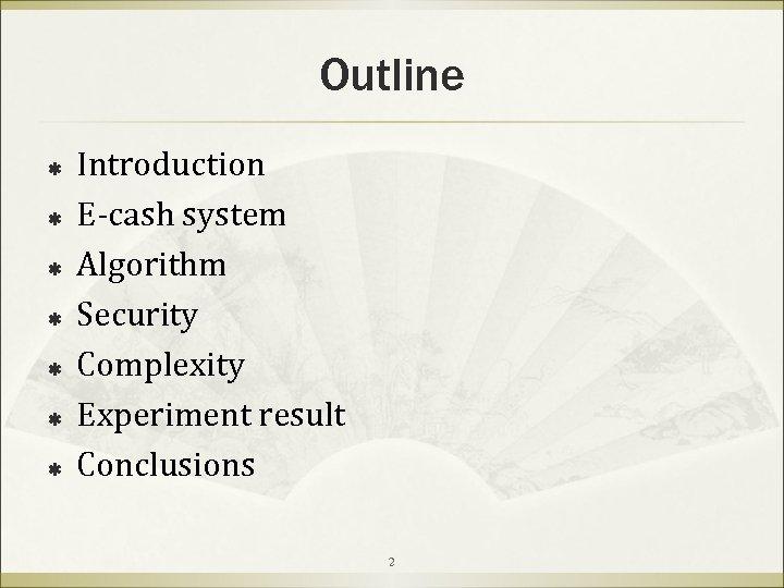 Outline ß ß ß ß Introduction E-cash system Algorithm Security Complexity Experiment result Conclusions