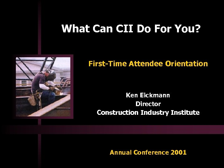 What Can CII Do For You? First-Time Attendee Orientation Ken Eickmann Director Construction Industry