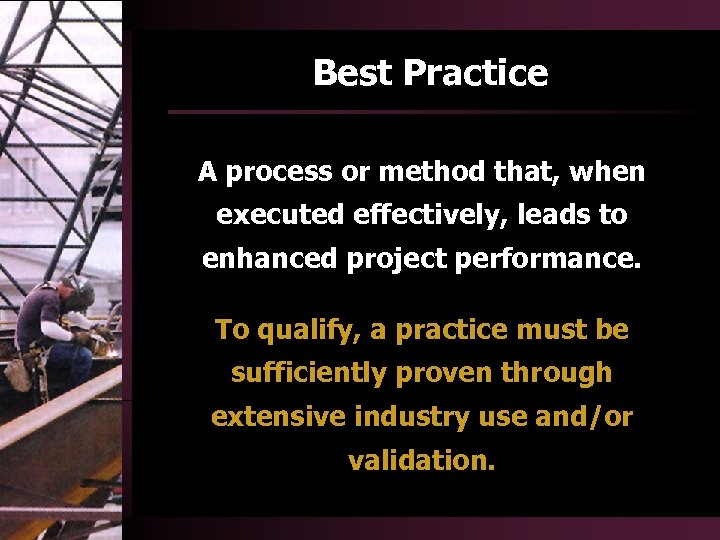 Best Practice A process or method that, when executed effectively, leads to enhanced project