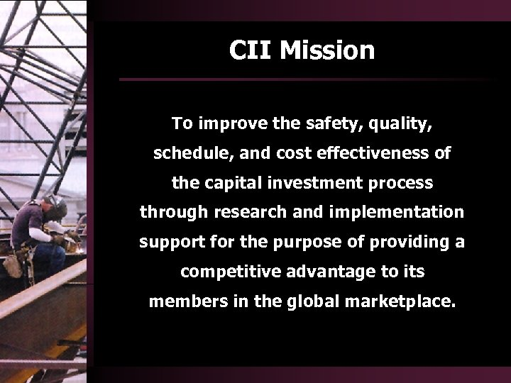 CII Mission To improve the safety, quality, schedule, and cost effectiveness of the capital