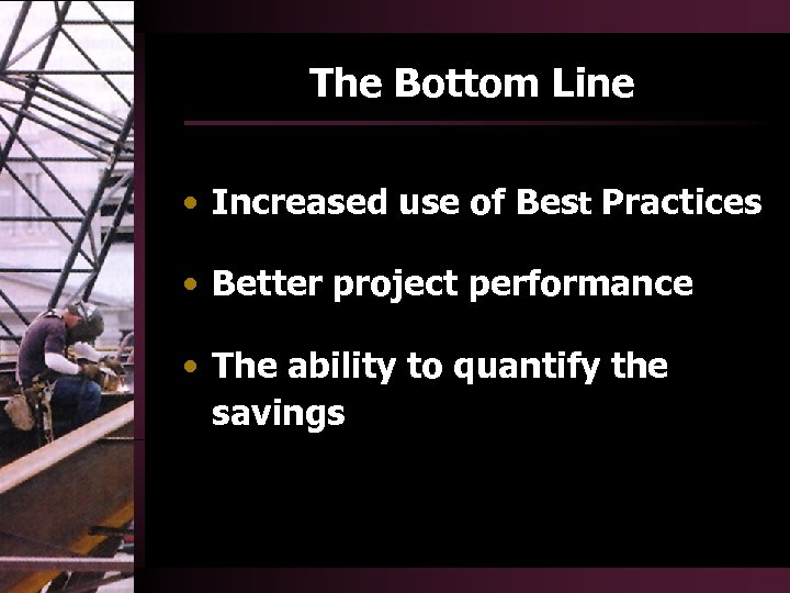 The Bottom Line • Increased use of Best Practices • Better project performance •