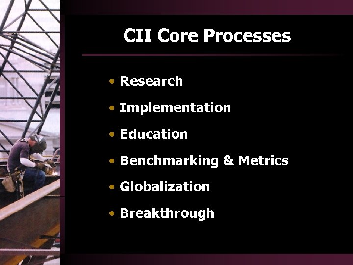 CII Core Processes • Research • Implementation • Education • Benchmarking & Metrics •