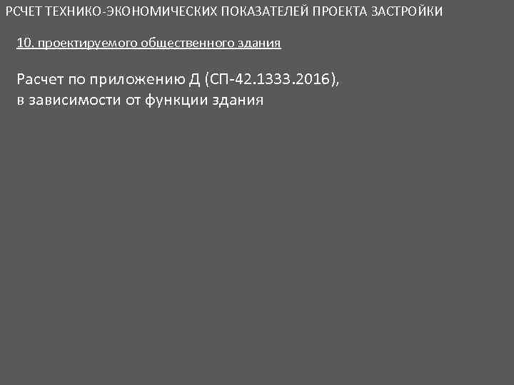 РСЧЕТ ТЕХНИКО-ЭКОНОМИЧЕСКИХ ПОКАЗАТЕЛЕЙ ПРОЕКТА ЗАСТРОЙКИ 10. проектируемого общественного здания Расчет по приложению Д (СП-42.