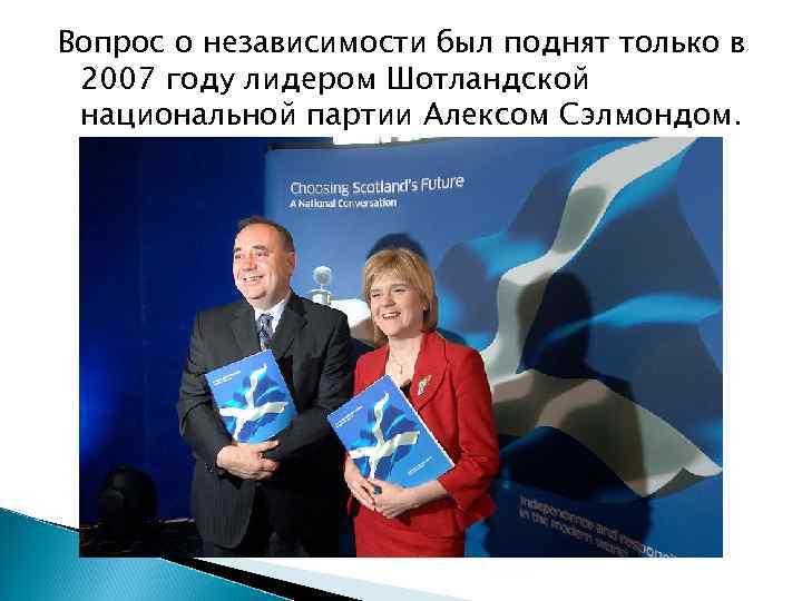 Вопрос о независимости был поднят только в 2007 году лидером Шотландской национальной партии Алексом