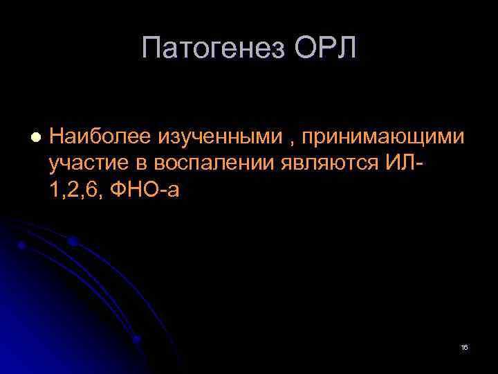 Патогенез ОРЛ l Наиболее изученными , принимающими участие в воспалении являются ИЛ 1, 2,