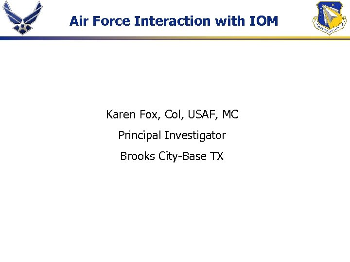 Air Force Interaction with IOM Karen Fox, Col, USAF, MC Principal Investigator Brooks City-Base