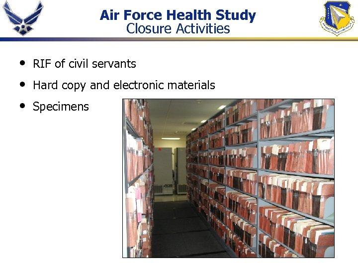 Air Force Health Study Closure Activities • • • RIF of civil servants Hard