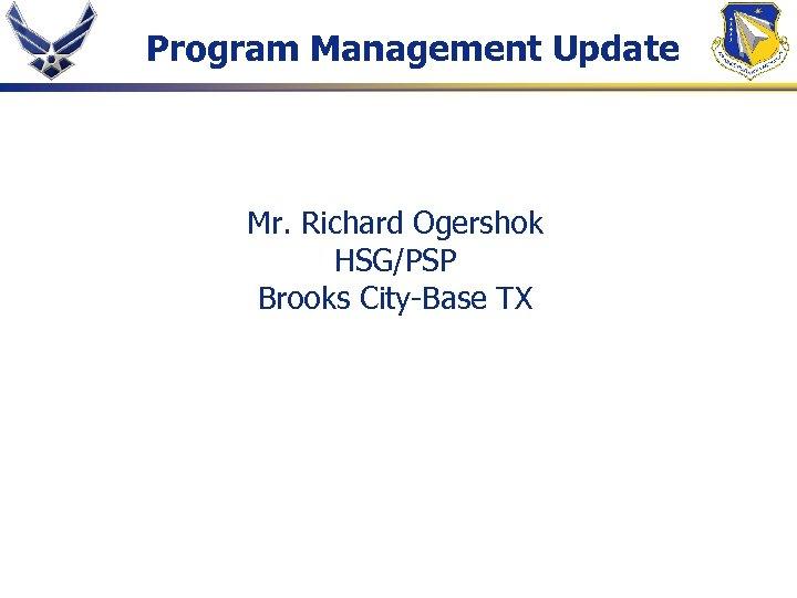 Program Management Update Mr. Richard Ogershok HSG/PSP Brooks City-Base TX