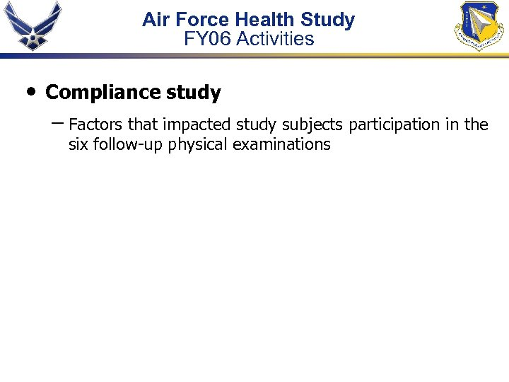 Air Force Health Study FY 06 Activities • Compliance study – Factors that impacted
