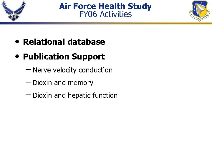 Air Force Health Study FY 06 Activities • • Relational database Publication Support –