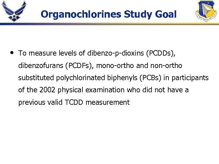 Organochlorines Study Goal • To measure levels of dibenzo-p-dioxins (PCDDs), dibenzofurans (PCDFs), mono-ortho and