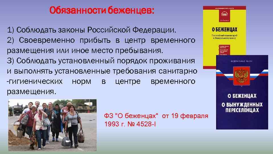 Обязанности беженцев: 1) Соблюдать законы Российской Федерации. 2) Своевременно прибыть в центр временного размещения