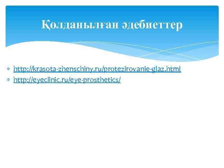Қолданылған әдебиеттер http: //krasota-zhenschiny. ru/protezirovanie-glaz. html http: //eyeclinic. ru/eye-prosthetics/