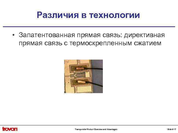 Различия в технологии • Запатентованная прямая связь: директивная прямая связь с термоскрепленным сжатием Transponder