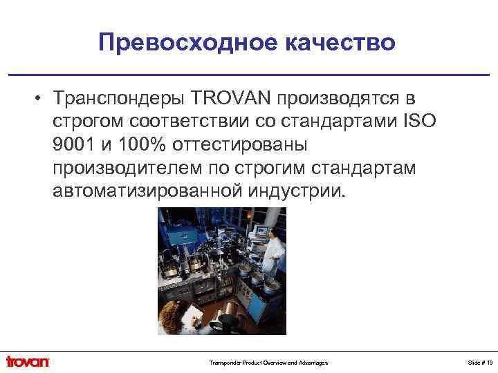 Превосходное качество • Транспондеры TROVAN производятся в строгом соответствии со стандартами ISO 9001 и