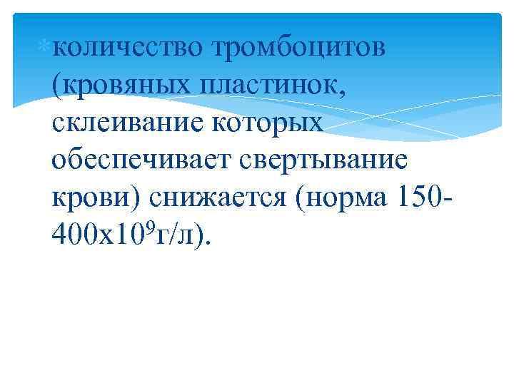 количество тромбоцитов (кровяных пластинок, склеивание которых обеспечивает свертывание крови) снижается (норма 150400 х109