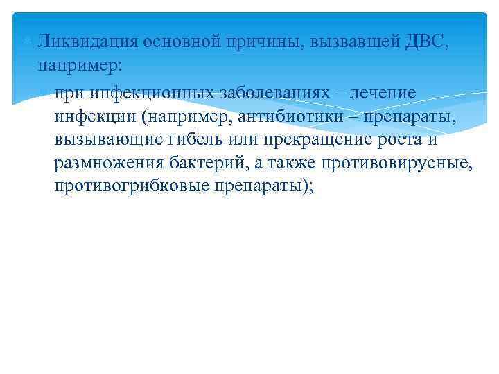 Ликвидация основной причины, вызвавшей ДВС, например: при инфекционных заболеваниях – лечение инфекции (например,