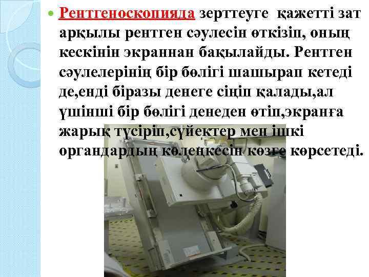 Рентгеноскопияда зерттеуге қажетті зат арқылы рентген сәулесін өткізіп, оның кескінін экраннан бақылайды. Рентген