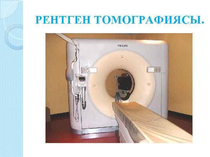 РЕНТГЕН ТОМОГРАФИЯСЫ.