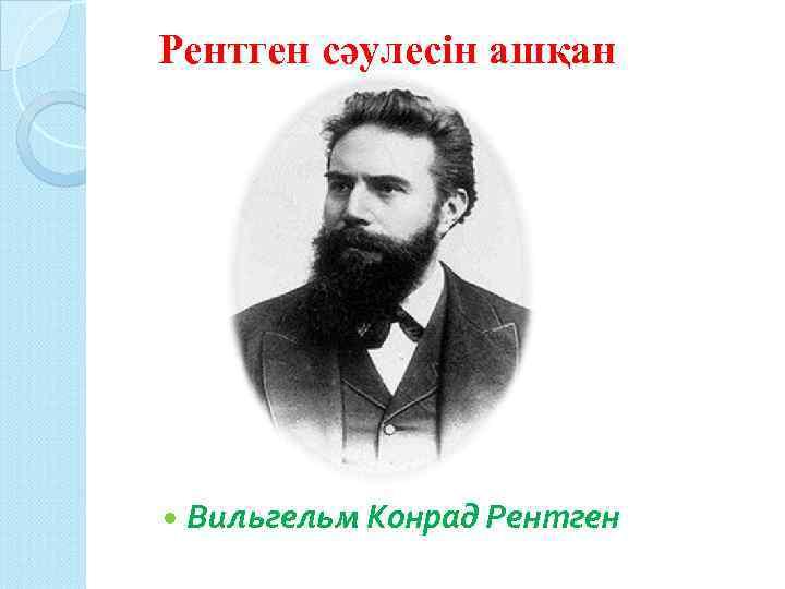 Рентген сәулесін ашқан Вильгельм Конрад Рентген
