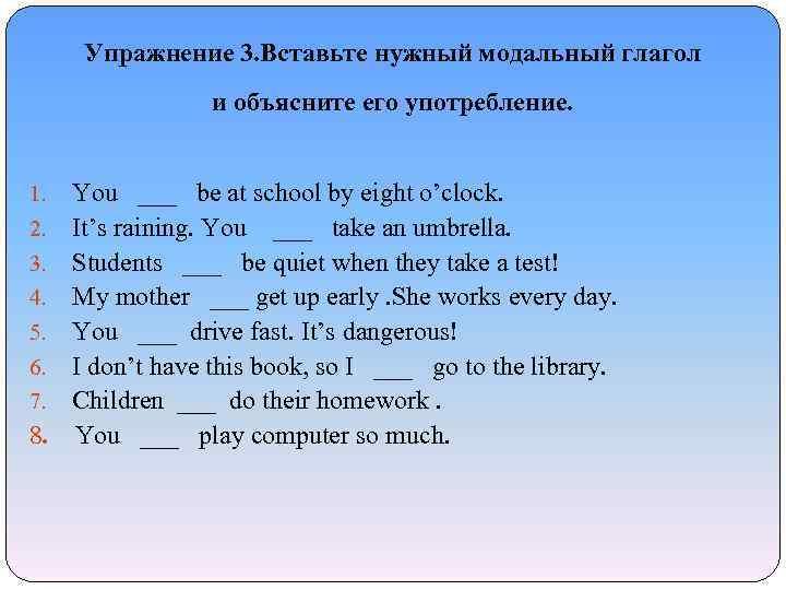 Упражнение 3. Вставьте нужный модальный глагол и объясните его употребление. 1. You ___ be